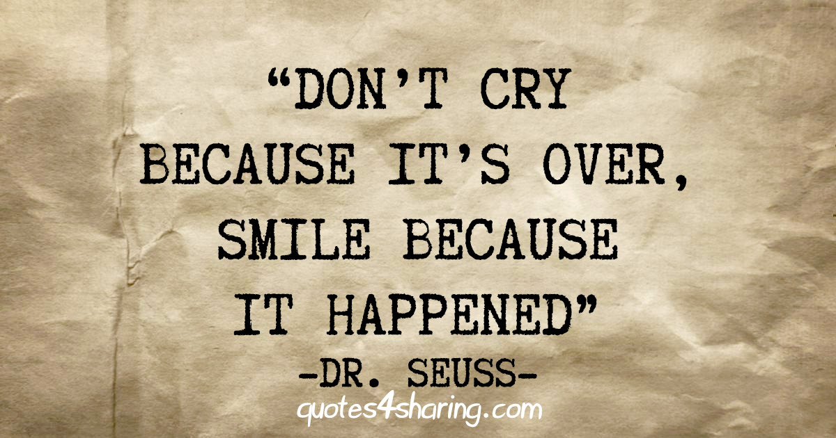 """""""Don't cry because it's over, smile because it happened"""" - Dr. Seuss"""