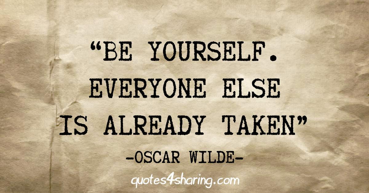 """Be yourself. Everyone else is already taken"" - Oscar Wilde"
