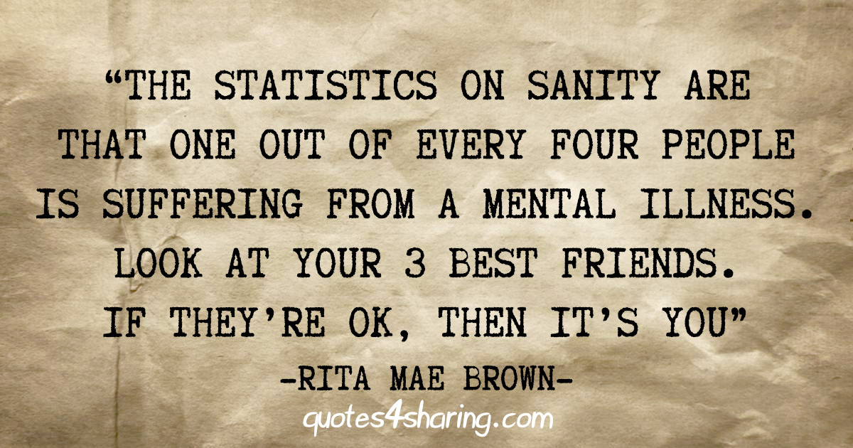 """""""The statistics on sanity are that one out of every four people is suffering from a mental illness. Look at your 3 best friends. If they're ok, then it's you"""" - Rita Mae Brown"""