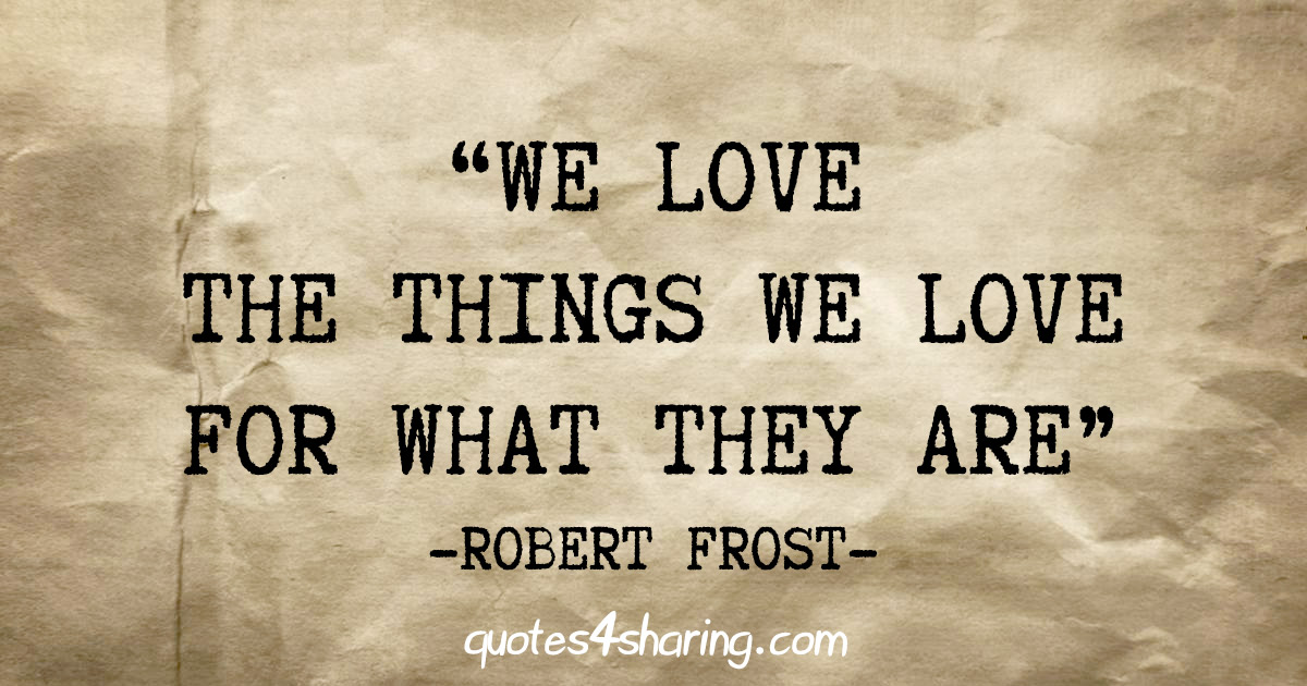 """We love the things we love for what they are"" - Robert Frost"