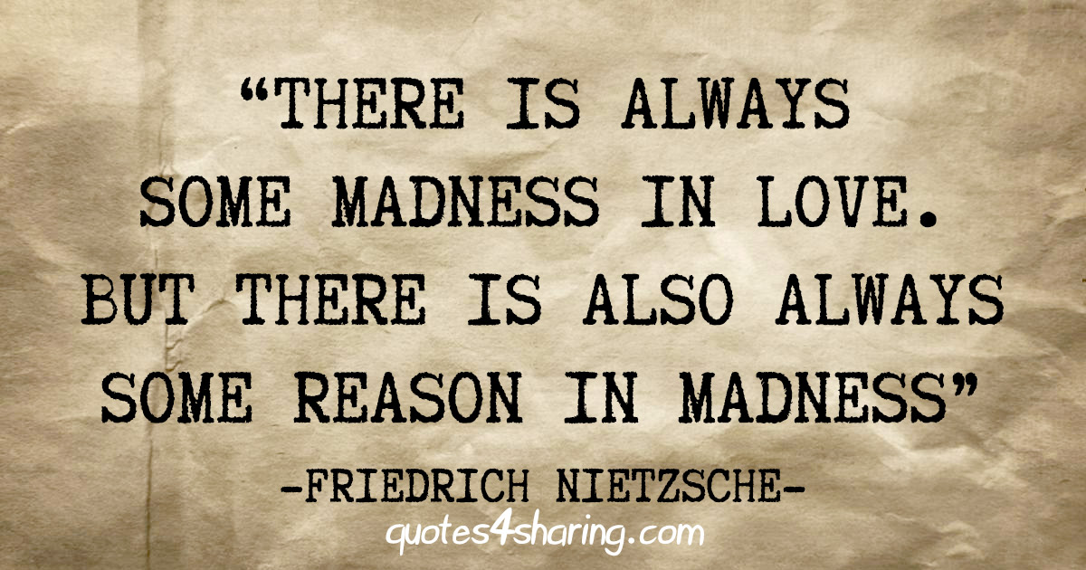 """""""There is always some madness in love. But there is also always some reason in madness"""" - Friedrich Nietzsche"""