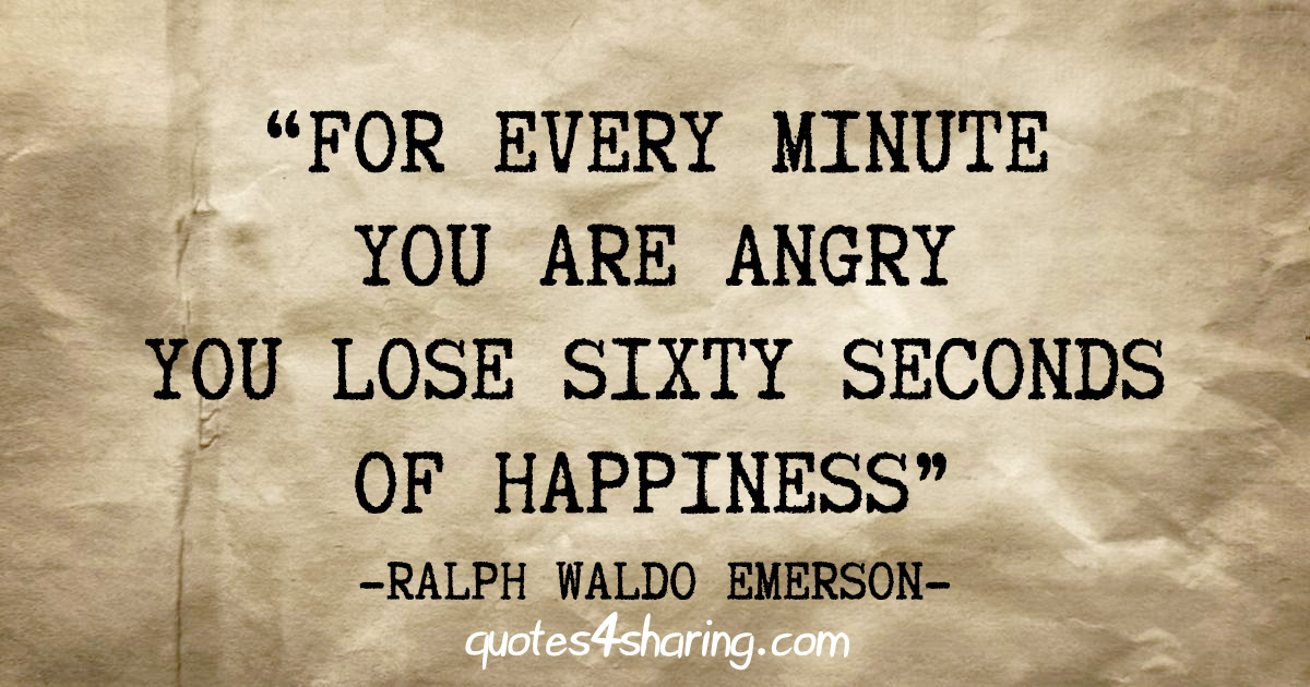 """For every minute you are angry you lose sixty seconds of happiness"" - Ralph Waldo Emerson"