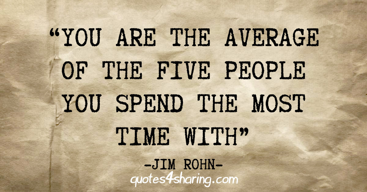 """You are the average of the five people you spend the most time with"" - Jim Rohn"