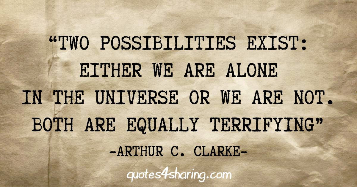 """Two possibilities exist: Either we are alone in the Universe or we are not. Both are equally terrifying"" - Arthur C. Clarke"