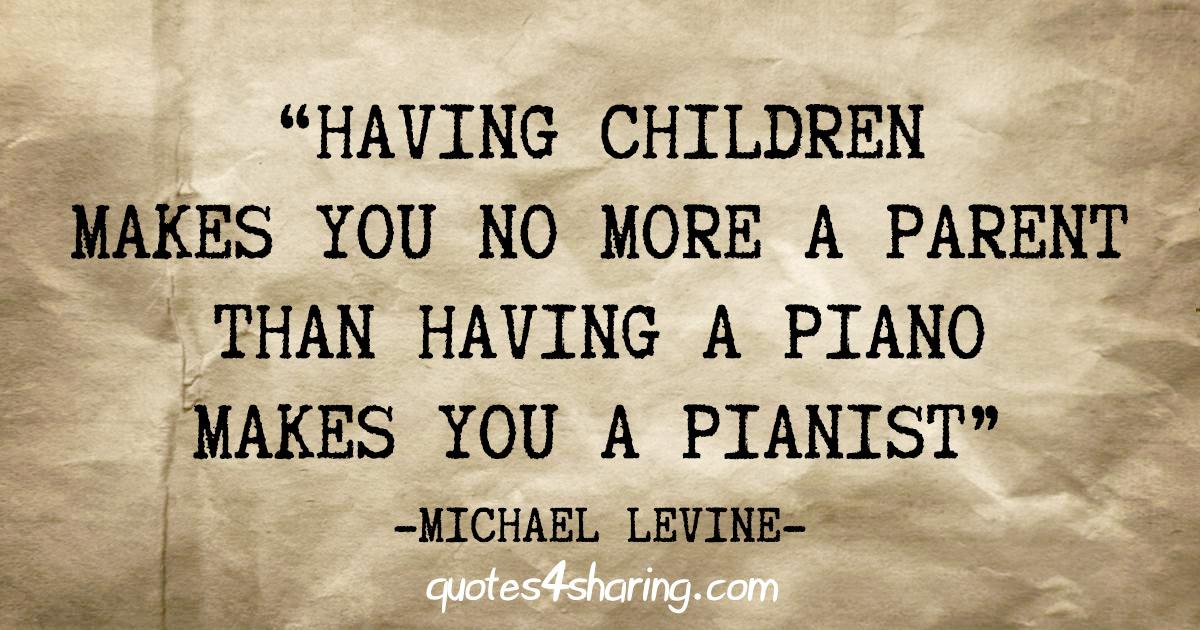 """""""Having children makes you no more a parent than having a piano makes you a pianist"""" - Michael Levine"""