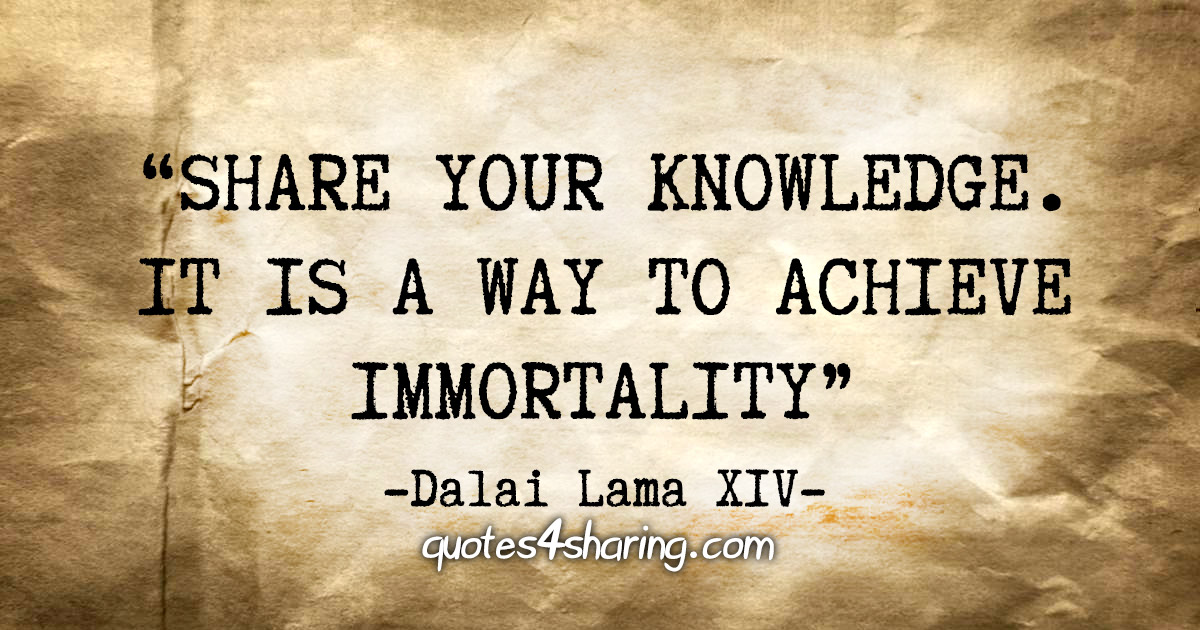 """Share your knowledge. It is a way to achieve immortality"" - Dalai Lama XIV"