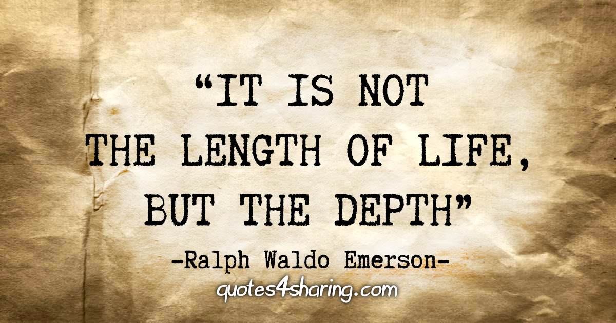 """""""It is not the length of life, but the depth"""" - Ralph Waldo Emerson"""