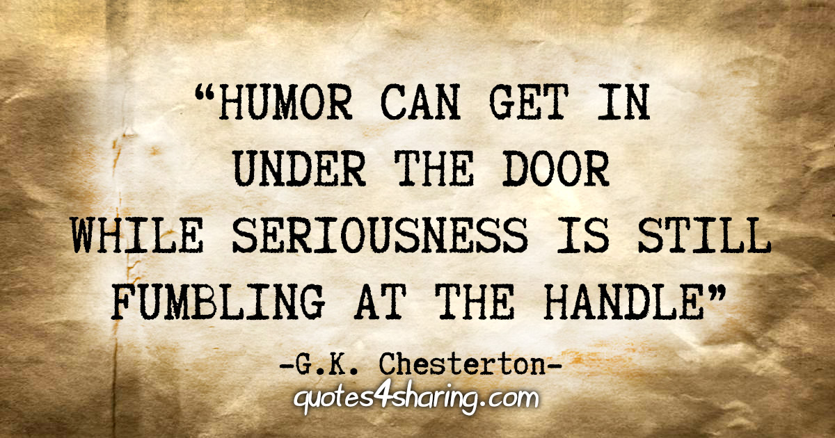 """""""Humor can get in under the door while seriousness is still fumbling at the handle"""" - G.K. Chesterton"""