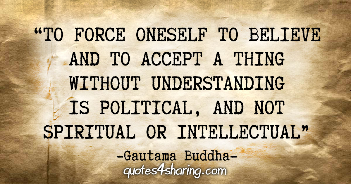 """""""To force oneself to believe and to accept a thing without understanding is political, and not spiritual or intellectual"""" - Gautama Buddha"""