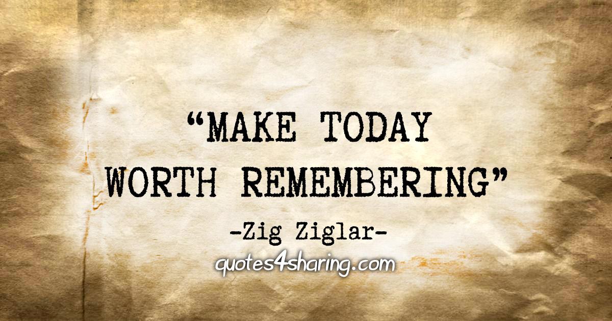 """Make today worth remembering"" - Zig Ziglar"