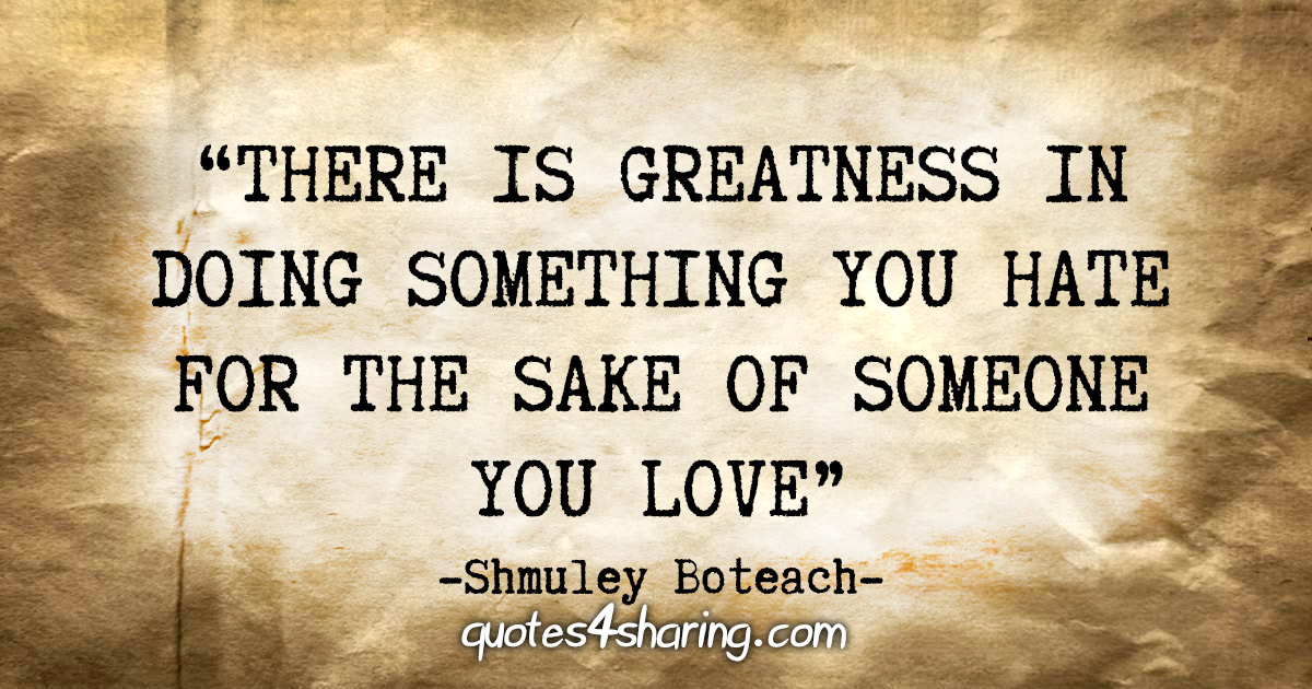 """""""There is greatness in doing something you hate for the sake of someone you love."""" - Shmuley Boteach"""