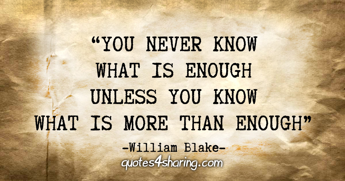 """""""You never know what is enough unless you know what is more than enough."""" - William Blake"""