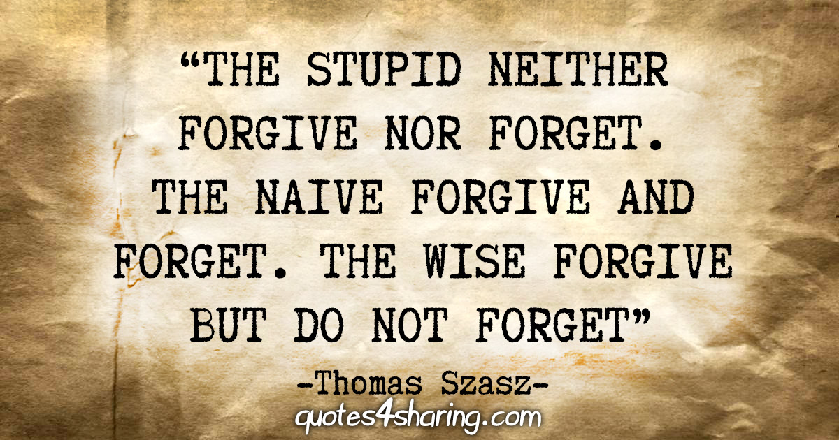 """""""The stupid neither forgive nor forget. The naive forgive and forget. The wise forgive but do not forget."""" - Thomas Szasz"""