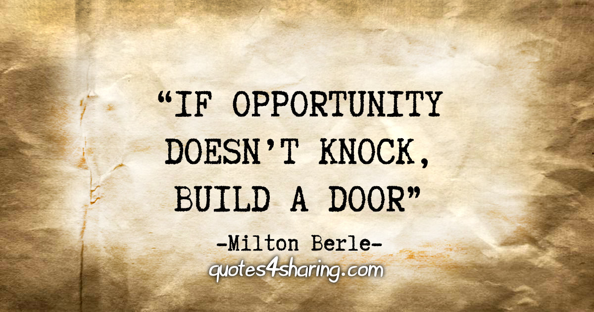 """If opportunity doesn't knock, build a door""  - Milton Berle"