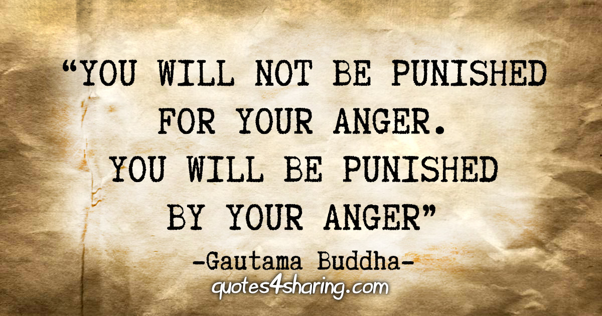 """You will not be punished for your anger. You will be punished by your anger."" - Guatama Buddha"