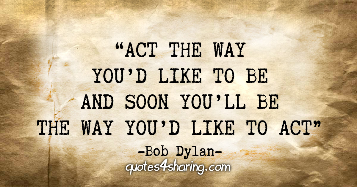 """""""Act the way you'd like to be and soon you'll be the way you'd like to act."""" - Bob Dylan"""