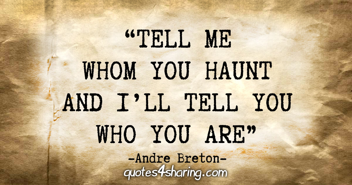 """""""Tell me whom you haunt and I'll tell you who you are"""" - Andre Breton"""