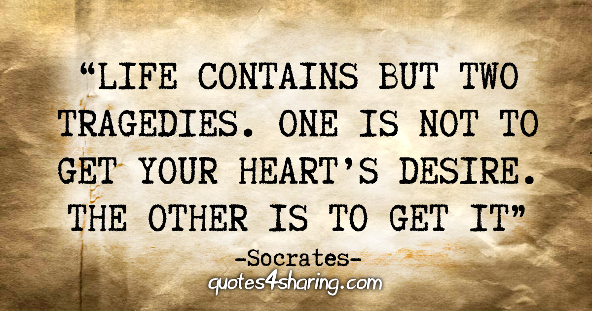 """""""Life contains but two tragedies. One is not to get your heart's desire. The other is to get it"""" - Socrates"""