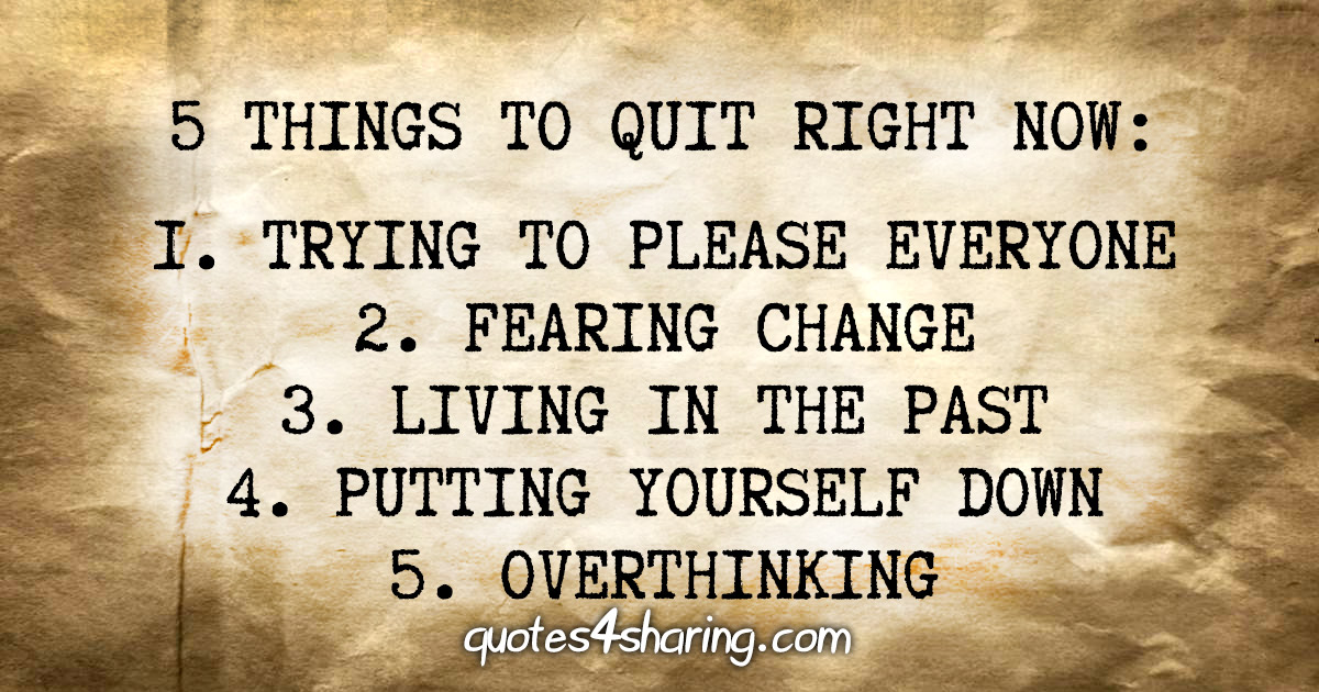 5 things to quit right now: 1. Trying to please everyone 2. Fearing change 3. Living in the past 4. Putting yourself down 5. Overthinking
