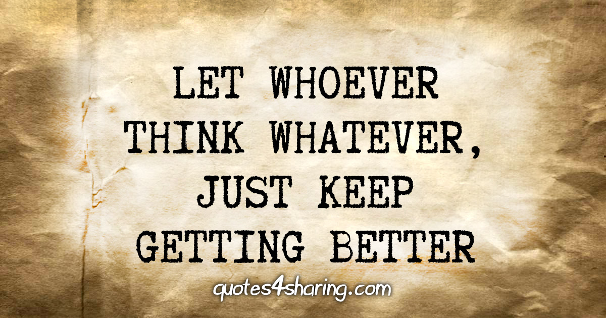 Let whoever think whatever, just keep getting better
