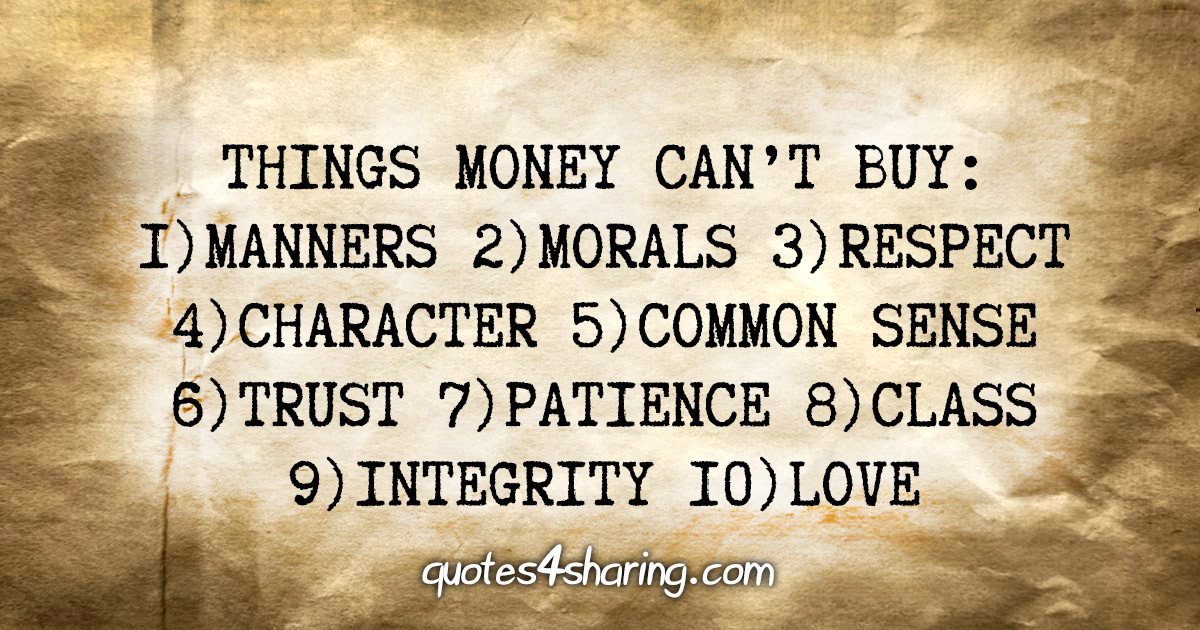Things money can't buy: 1)Manners 2)Morals 3)Respect 4)Character 5)Common sense 6)Trust 7)Patience 8)Class 9)Integrity 10)Love