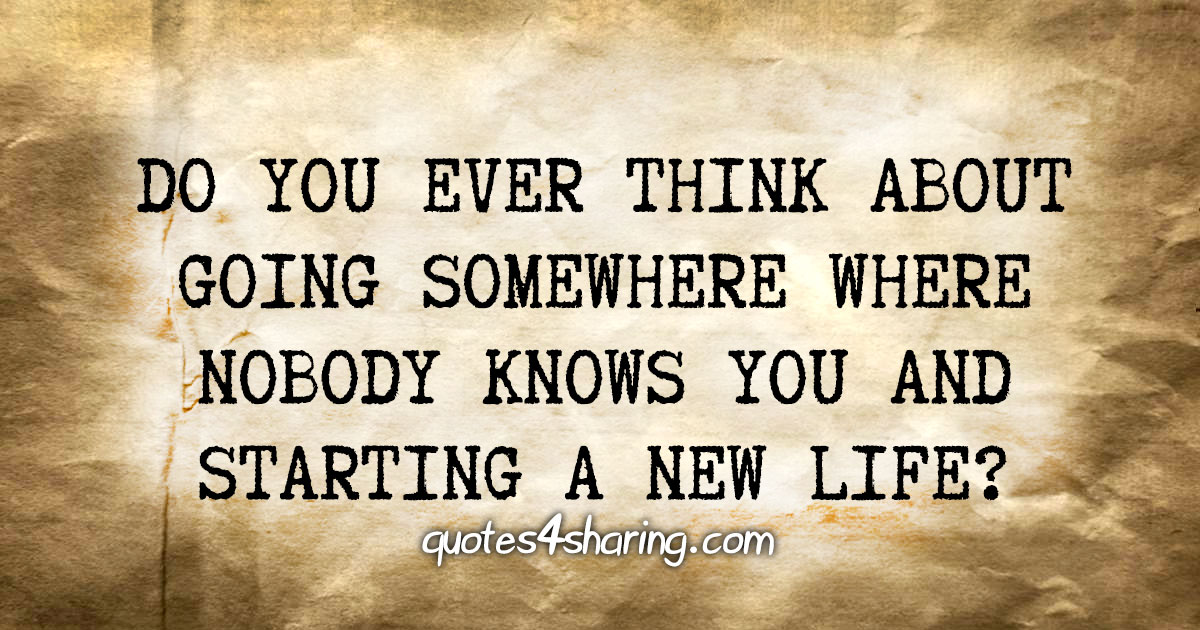 Do you ever think about going somewhere where nobody knows you and starting a new life?