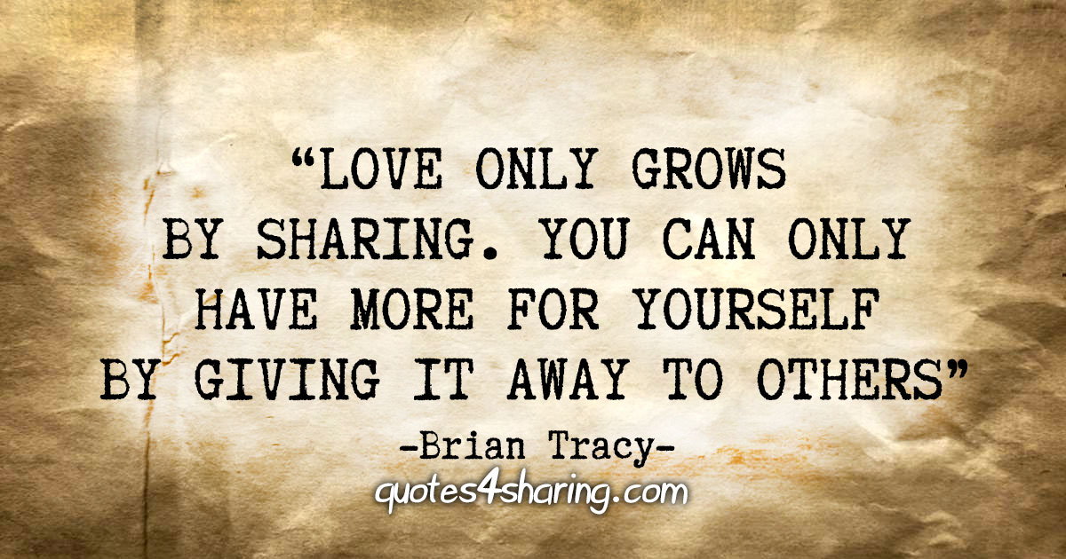 """""""Love only grows by sharing. You can only have more for yourself by giving it away to others."""" - Brian Tracy"""