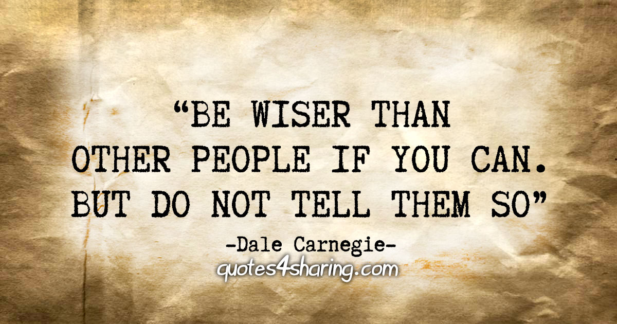 """""""Be wiser than other people if you can. But do not tell them so"""" - Dale Carnegie"""