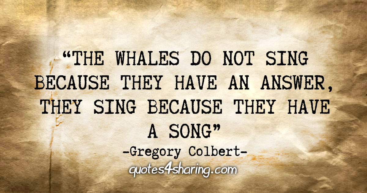 """The whales do not sing because they have an answer, they sing because they have a song"" - Gregory Colbert"