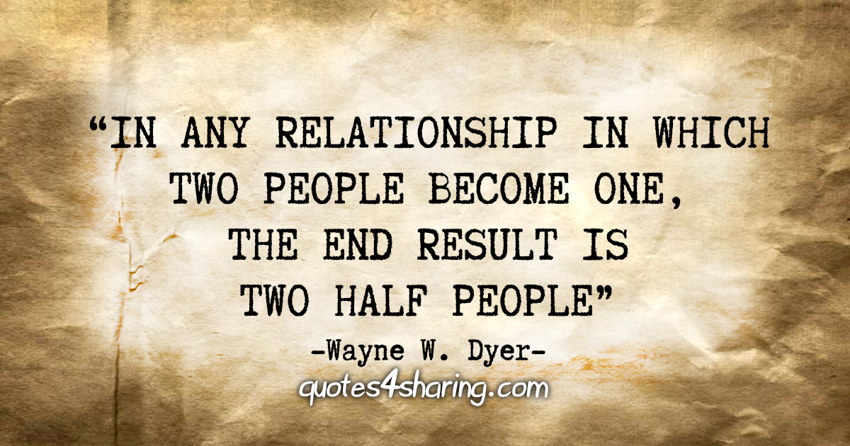 """In any relationship in which two people become one, the end result is two half people"" - Wayne W. Dyer"