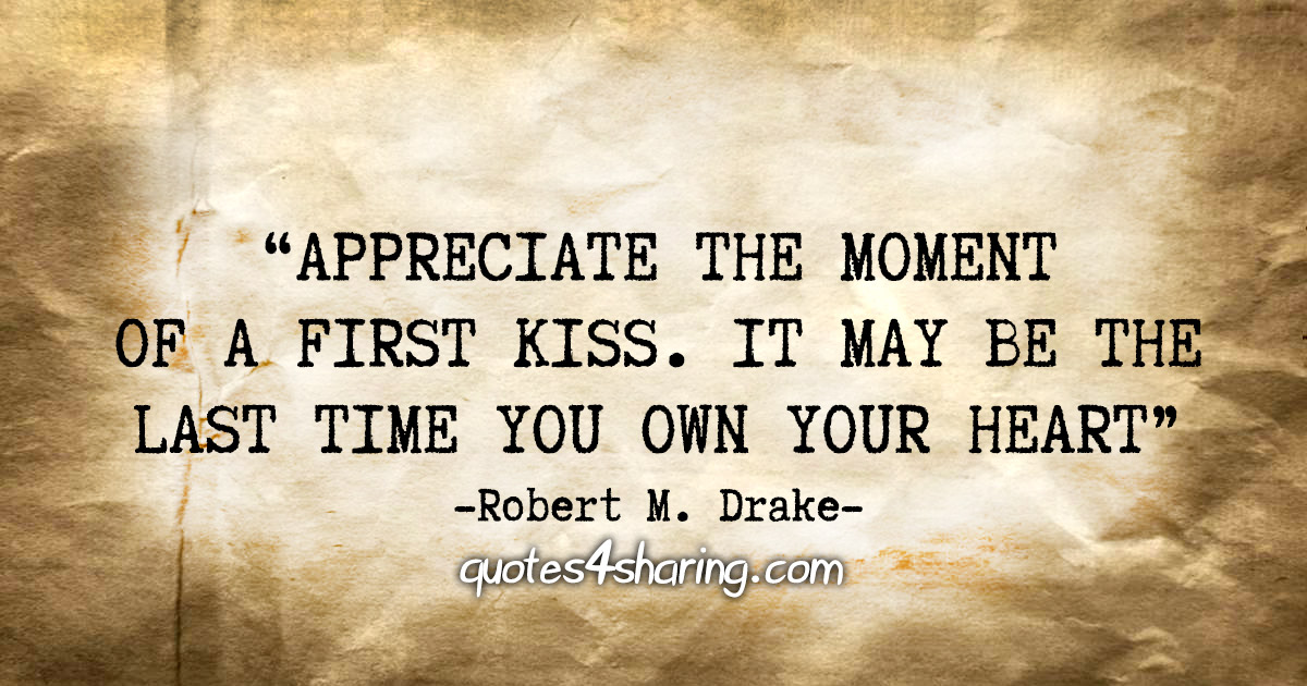 """Appreciate the moment of a first kiss. It may be the last time you own your heart."" - Robert M. Drake"