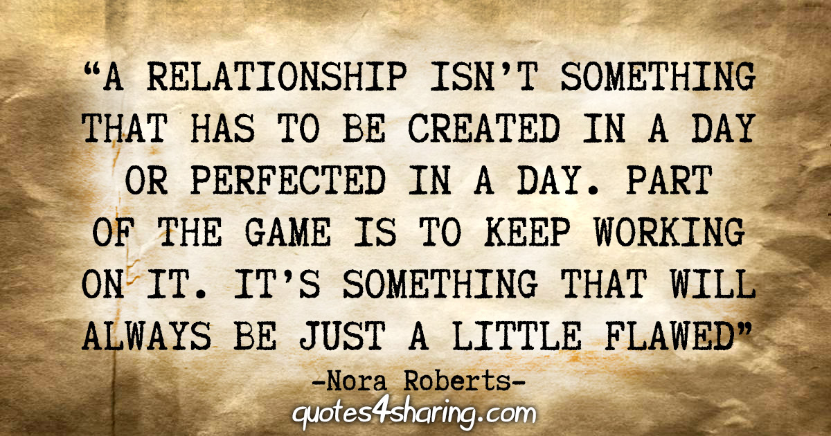 """""""A relationship isn't something that has to be created in a day or perfected in a day. Part of the game is to keep working on it. It's something that will always be just a little flawed"""" - Nora Roberts"""