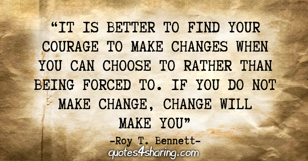"""It is better to find your courage to make changes when you can choose to rather than being forced to. If you do not make change, change will make you."" - Roy T. Bennett"