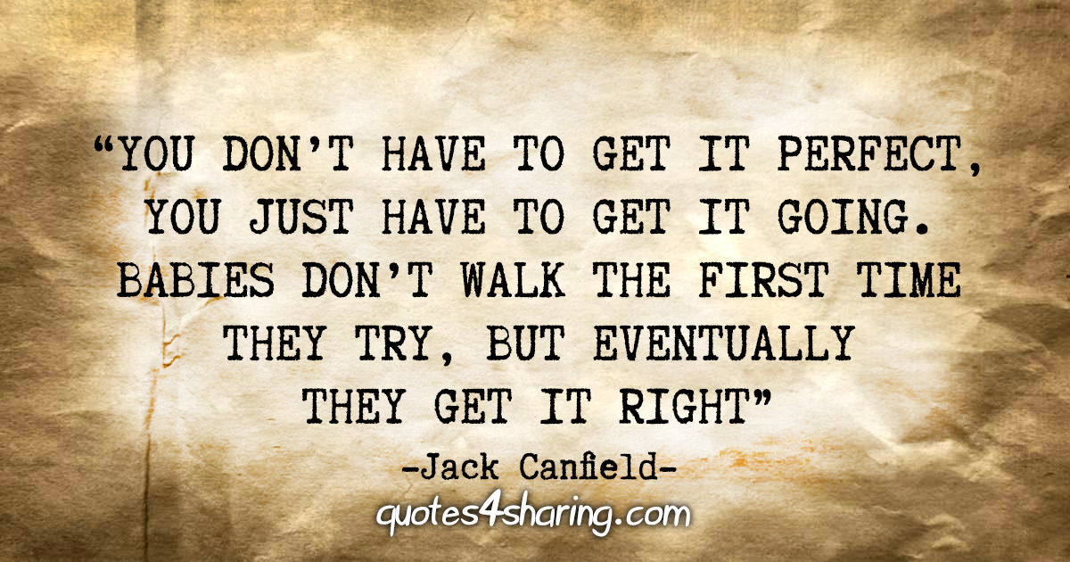 """You don't have to get it perfect, you just have to get it going. Babies don't walk the first time they try, but eventually they get it right"" - Jack Canfield"