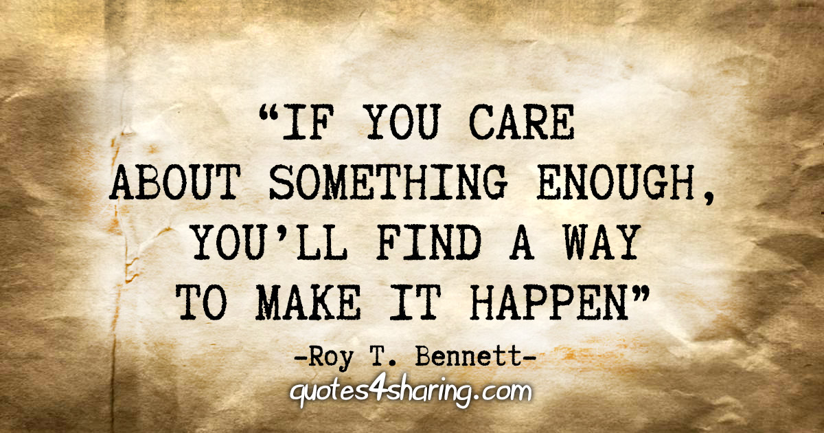 """If you care about something enough, you'll find a way to make it happen"" - Roy T. Bennett"
