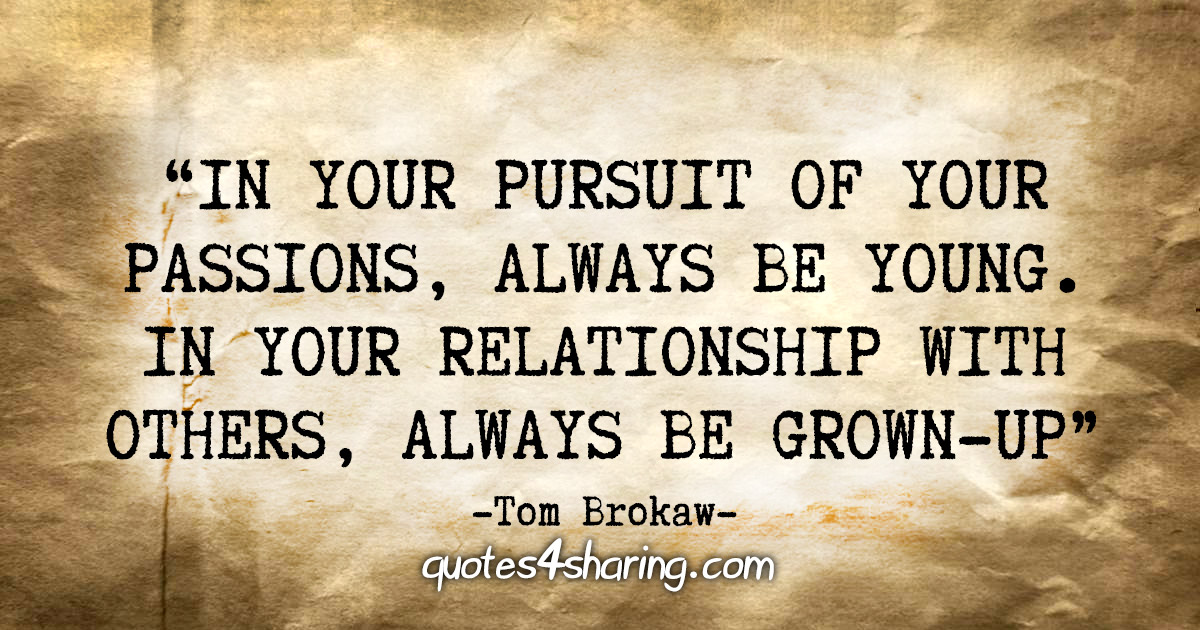 """In your pursuit of your passions, always be young. In your relationship with others, always be grown-up."" - Tom Brokaw"